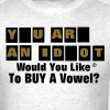 YOU ARE AN IDIOT..Would You Like To BUY A Vowel? T-Shirts - Men's T-Shirt