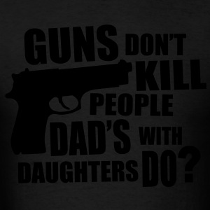 Guns Don't Kill People Dads with Daughters Do - Men's T-Shirt