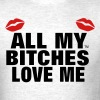 ALL MY BITCHES LOVE ME T-Shirts - Men's T-Shirt