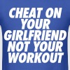 Cheat On Your Girlfriend Not Your Workout T-Shirts - Men's T-Shirt
