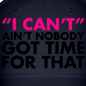 ain't no body got time for I can't. - Baseball Cap