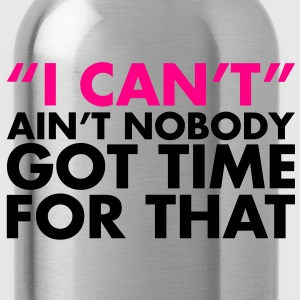 ain't no body got time for I can't. - Water Bottle
