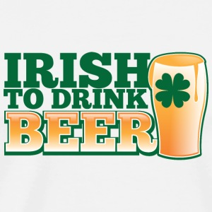 IRISH TO HAVE BEER PINT shamrock ST PATTYS DAY Accessories - Men's Premium T-Shirt
