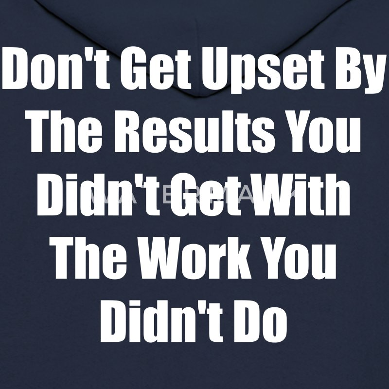 Don't get upset by the results you didn't get ... - Men's Hoodie