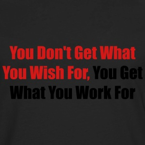 You don't get what you wish for, you get what ... - Men's Premium Long Sleeve T-Shirt