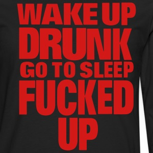 WAKE UP DRUNK go to sleep FUCKED UP T-Shirts - Men's Premium Long Sleeve T-Shirt