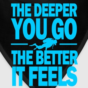 The deeper you go the better it feels - Bandana