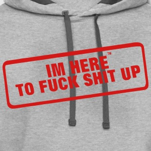 I'M HERE TO FUCK SHIT UP - Contrast Hoodie
