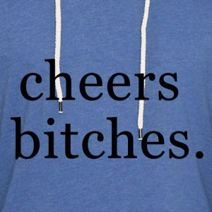 Cheers bitches. Women's T-Shirts - Unisex Lightweight Terry Hoodie