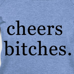 Cheers bitches. Women's T-Shirts - Women's Wideneck Sweatshirt