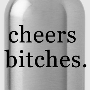 Cheers bitches. Women's T-Shirts - Water Bottle