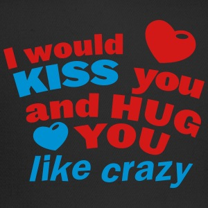 I would KISS you and hug you like crazy T-Shirts - Trucker Cap