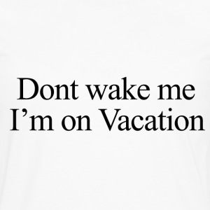 Don't wake me, I'm on vacation.  Women's T-Shirts - Men's Premium Long Sleeve T-Shirt