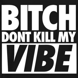 Bitch Don't Kill My Vibe Hoodies - Men's Premium T-Shirt