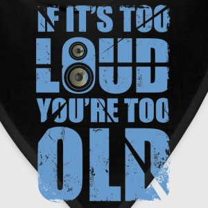its too loud you are too old - Bandana