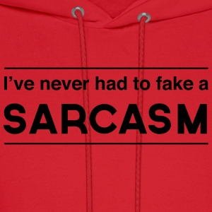 I've never had to fake a sarcasm Women's T-Shirts - Men's Hoodie