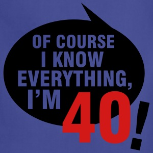 Of course I know everything, I'm 40 T-Shirts - Adjustable Apron