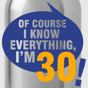 Of course I know everything, I'm 30 T-Shirts - Water Bottle