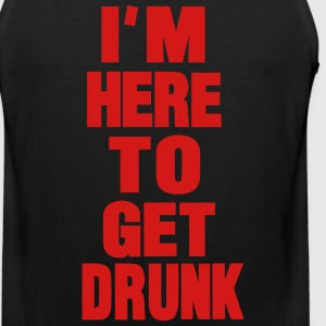 I'M HERE TO GET DRUNK T-Shirts - Men's Premium Tank