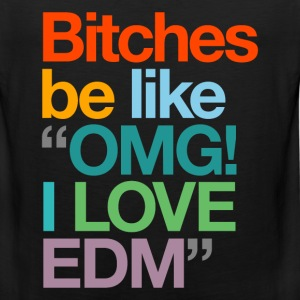 Bitches Be Like OMG I Love EDM - Men's Premium Tank