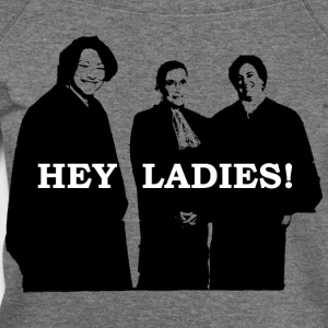 Supreme Court Justices: Hey Ladies! (Women's) - Women's Wideneck Sweatshirt