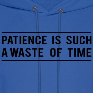 Patience is such a waste of time Women's T-Shirts - Men's Hoodie