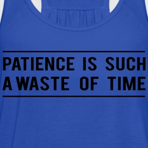 Patience is such a waste of time Women's T-Shirts - Women's Flowy Tank Top by Bella