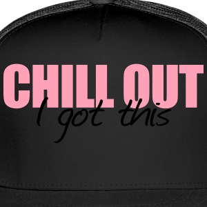 Chill out i got this - Trucker Cap