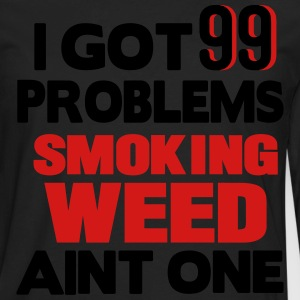 I GOT 99 PROBLEMS SMOKING WEED AIN'T ONE Hoodies - Men's Premium Long Sleeve T-Shirt