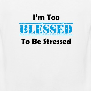 i am too blessed to be stressed Women's T-Shirts - Men's Premium Tank