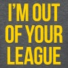 I'M OUT OF YOUR LEAGUE Women's T-Shirts - Women's T-Shirt