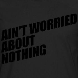 AIN'T WORRIED ABOUT NOTHING T-Shirts - Men's Premium Long Sleeve T-Shirt