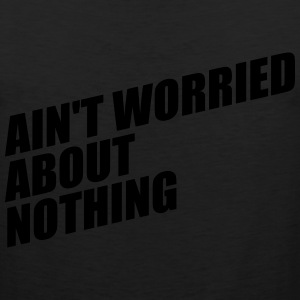 AIN'T WORRIED ABOUT NOTHING T-Shirts - Men's Premium Tank