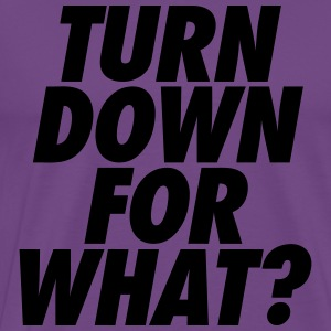 Turn Down For What? Hoodies - Men's Premium T-Shirt