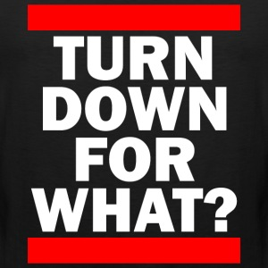 TURN DOWN FOR WHAT? T-Shirts - Men's Premium Tank