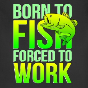 born to fish forced to work - Adjustable Apron