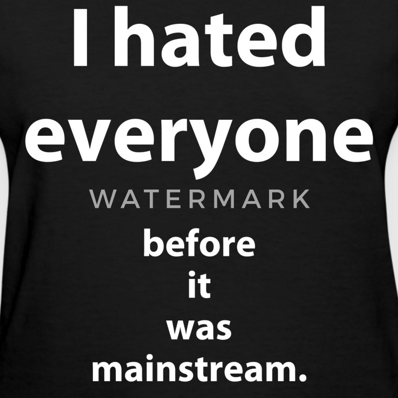 I hated everyone. Before it was mainstream. (2) Women's T-Shirts - Women's T-Shirt