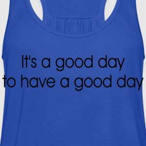It's a good day to have a good day T-Shirts - Women's Flowy Tank Top by Bella