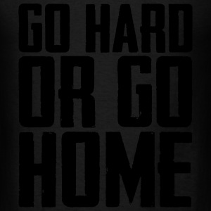 GO HARD OR GO HOME Long Sleeve Shirts - Men's T-Shirt