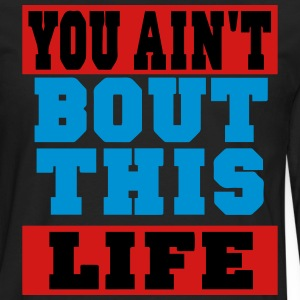 YOU AIN'T BOUT THIS LIFE T-Shirts - Men's Premium Long Sleeve T-Shirt