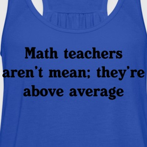 Math teachers aren't mean, they're above average T-Shirts - Women's Flowy Tank Top by Bella