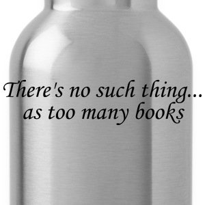 There's no such thing as too many books Women's T-Shirts - Water Bottle