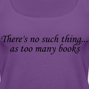 There's no such thing as too many books Women's T-Shirts - Women's Premium Tank Top
