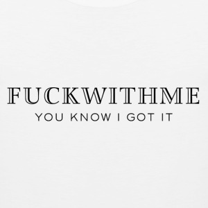 Fuck with me you know I got it Women's T-Shirts - Men's Premium Tank