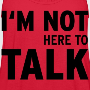 I'M Not Here To Talk (Vektor) Women's T-Shirts - Women's Flowy Tank Top by Bella