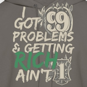 I Got 99 Problems & Getting Rich Ain't 1 T-Shirts - Men's Hoodie