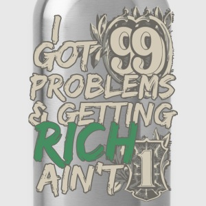 I Got 99 Problems & Getting Rich Ain't 1 T-Shirts - Water Bottle