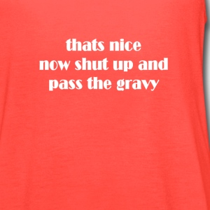 thats nice shut up and pass the gravy thanksgiving T-Shirts - Women's Flowy Tank Top by Bella