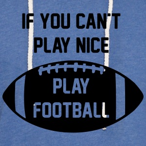 If You Can't Play Nice - Play Football - Unisex Lightweight Terry Hoodie