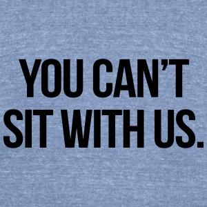You Can't Sit With Us Tanks - Unisex Tri-Blend T-Shirt by American Apparel